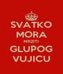 SVATKO MORA MRZITI GLUPOG VUJICU - Personalised Poster A4 size