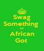 Swag Something  Us African Got  - Personalised Poster A4 size