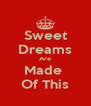 Sweet Dreams Are Made  Of This - Personalised Poster A4 size
