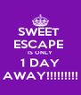 SWEET  ESCAPE  IS ONLY 1 DAY AWAY!!!!!!!!! - Personalised Poster A4 size