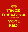 T'INGS  DREAD YA SHOULDA VOTE RED! - Personalised Poster A4 size
