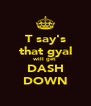 T say's that gyal will get DASH DOWN - Personalised Poster A4 size