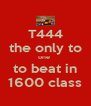 T444 the only to one  to beat in 1600 class - Personalised Poster A4 size