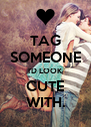 TAG SOMEONE I'D LOOK CUTE WITH. - Personalised Poster A4 size