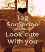 Tag Someone who would Look cute With you - Personalised Poster A4 size