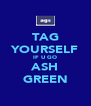 TAG YOURSELF IF U GO ASH GREEN - Personalised Poster A4 size