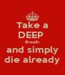 Take a DEEP  Breath and simply die already - Personalised Poster A4 size