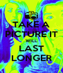 TAKE A PICTURE IT WILL LAST LONGER - Personalised Poster A4 size