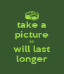 take a picture -it- will last longer - Personalised Poster A4 size