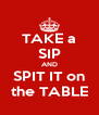 TAKE a SIP AND SPIT IT on the TABLE - Personalised Poster A4 size