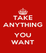 TAKE ANYTHING  YOU WANT - Personalised Poster A4 size