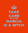 TAKE CARE BECAUSE GARCIA IS A BITCH - Personalised Poster A4 size