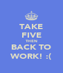 TAKE FIVE THEN BACK TO WORK! :( - Personalised Poster A4 size