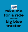 take me for a ride on your big blue tractor - Personalised Poster A4 size