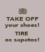 TAKE OFF your shoes!  TIRE  os sapatos! - Personalised Poster A4 size