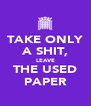 TAKE ONLY A SHIT, LEAVE THE USED PAPER - Personalised Poster A4 size