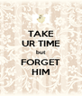 TAKE UR TIME but FORGET HIM - Personalised Poster A4 size