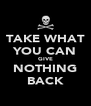 TAKE WHAT YOU CAN GIVE NOTHING BACK - Personalised Poster A4 size
