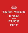 TAKE YOUR IPAD AND FUCK OFF - Personalised Poster A4 size