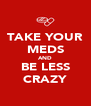 TAKE YOUR MEDS AND BE LESS CRAZY - Personalised Poster A4 size