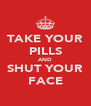 TAKE YOUR PILLS AND SHUT YOUR FACE - Personalised Poster A4 size