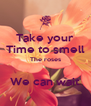 Take your Time to smell The roses  We can wait - Personalised Poster A4 size