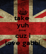 take  yuh time  cuz i love gabbi - Personalised Poster A4 size