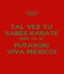 TAL VEZ TU SABES KARATE PERO YO SE PUTASOS! VIVA MEXICO! - Personalised Poster A4 size