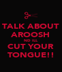 TALK ABOUT AROOSH ND ILL CUT YOUR TONGUE!! - Personalised Poster A4 size