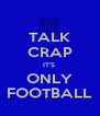 TALK CRAP IT'S  ONLY FOOTBALL - Personalised Poster A4 size