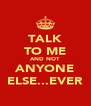 TALK TO ME AND NOT ANYONE ELSE...EVER - Personalised Poster A4 size