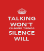 TALKING WON'T CHANGE THINGS SILENCE WILL - Personalised Poster A4 size