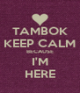 TAMBOK KEEP CALM BECAUSE I'M HERE - Personalised Poster A4 size