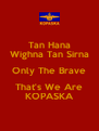 Tan Hana Wighna Tan Sirna Only The Brave That's We Are KOPASKA - Personalised Poster A4 size