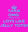 TARA OMG  I MISS YOU LOTS LIKE JELLY TOTS!! - Personalised Poster A4 size