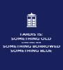 TARDIS IS: SOMETHING OLD SOMETHING NEW SOMETHING BORROWED SOMETHING BLUE - Personalised Poster A4 size
