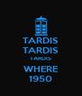 TARDIS TARDIS TARDIS WHERE 1950 - Personalised Poster A4 size