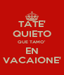 TATE' QUIETO QUE TAMO' EN VACAIONE' - Personalised Poster A4 size