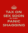 TAX ON SEX SOON SO START PANIC SHAGGING - Personalised Poster A4 size