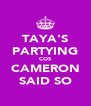 TAYA'S PARTYING COS CAMERON SAID SO - Personalised Poster A4 size
