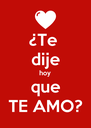 ¿Te  dije hoy que TE AMO? - Personalised Poster A4 size