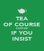 TEA OF COURSE COFFEE IF YOU INSIST - Personalised Poster A4 size