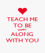TEACH ME TO BE HAPPY ALONG WITH YOU - Personalised Poster A4 size