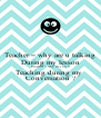 Teacher = why are u talking During my lesson Student = why are you 0 Teaching during my  Conversation ? - Personalised Poster A4 size