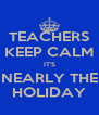 TEACHERS KEEP CALM IT'S NEARLY THE HOLIDAY - Personalised Poster A4 size