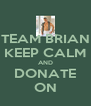 TEAM BRIAN KEEP CALM AND DONATE ON - Personalised Poster A4 size
