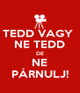 TEDD VAGY  NE TEDD DE NE PÁRNULJ! - Personalised Poster A4 size