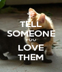 TELL SOMEONE YOU LOVE THEM - Personalised Poster A4 size