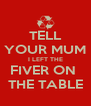 TELL YOUR MUM I LEFT THE FIVER ON  THE TABLE - Personalised Poster A4 size