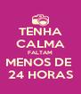 TENHA CALMA FALTAM MENOS DE  24 HORAS - Personalised Poster A4 size
